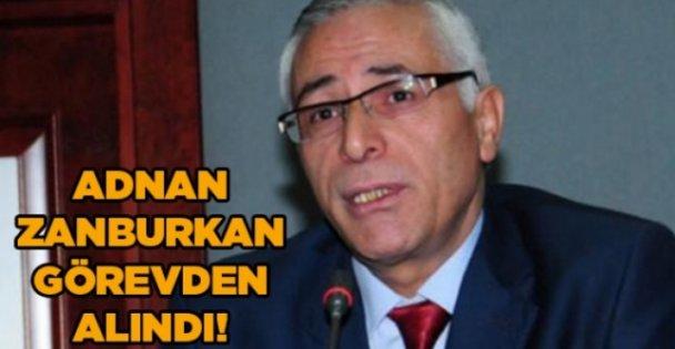 Adnan Zanburkan görevden alındı!