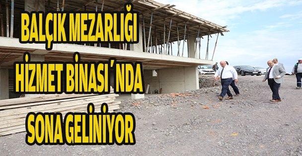 BALÇIK MEZARLIĞI HİZMET BİNASI'NDA SONA GELİNİYOR