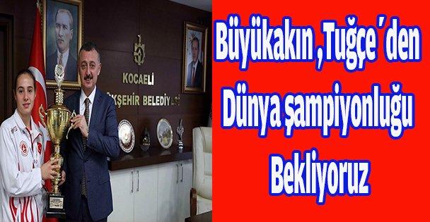 Büyükakın ,Tuğçe'den Dünya şampiyonluğu bekliyoruz
