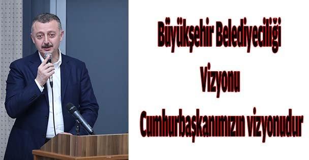 Büyükşehir Belediyeciliği vizyonu Cumhurbaşkanımızın vizyonudur