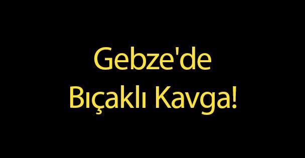 Gebze'de Bıçaklı Kavga!