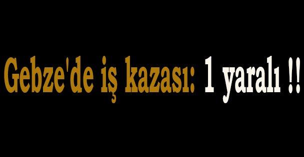 Gebze'de iş kazası: 1 yaralı !!