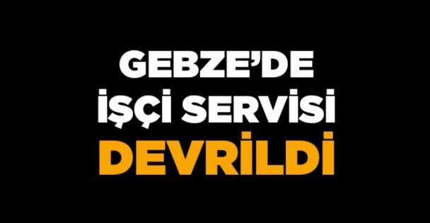 Gebze'de işçi servisi devrildi