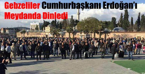 Gebzeliler Cumhurbaşkanı Erdoğan'ı Meydanda dinledi