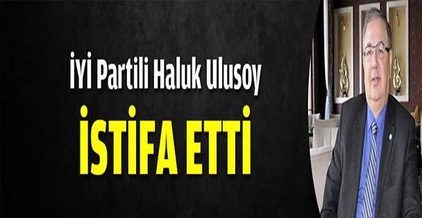 İYİ Parti İl Başkanı Ulusoy istifa etti