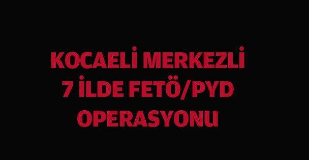 Kocaeli merkezli 7 ildeki FETÖ/PDY operasyonu