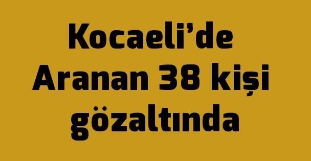Kocaeli'de Aranan 38 kişi gözaltında