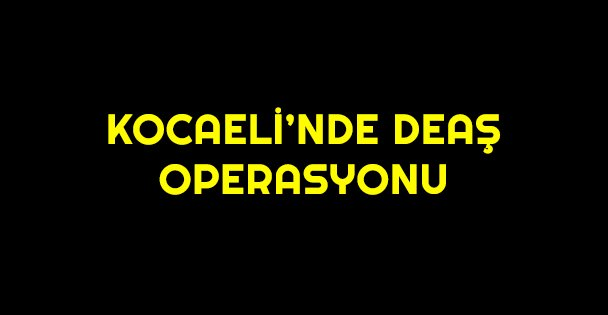 Kocaeli'nde DEAŞ operasyonu