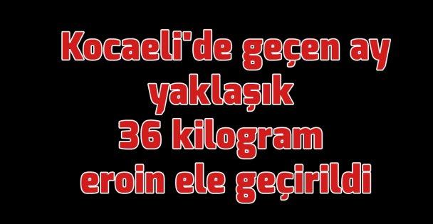 Kocaeli'de geçen ay yaklaşık 36 kilogram eroin ele geçirildi