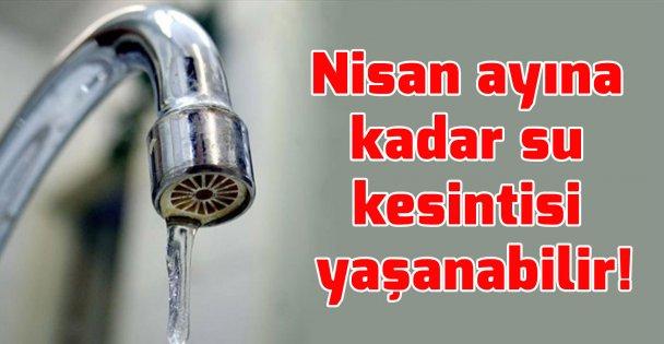 Nisan ayına kadar su kesintisi yaşanabilir!