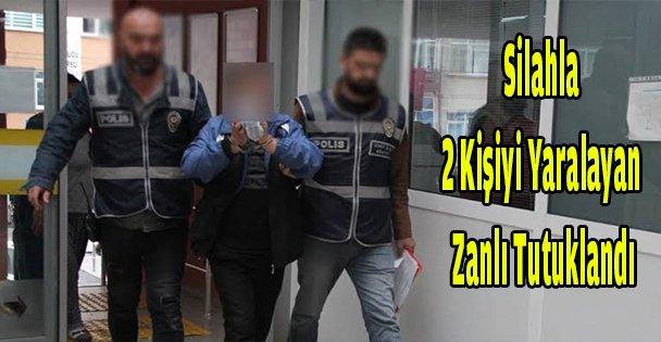 Silahla 2 kişiyi yaralayan zanlı tutuklandı