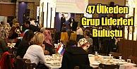 47 Ülkeden Grup Liderleri Buluştu