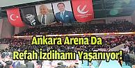 Ankara Arena Da Refah İzdihamı Yaşanıyor!