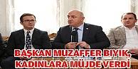 BAŞKAN MUZAFFER BIYIK, KADINLARA MÜJDE VERDİ