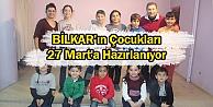 BİLKARın Çocukları 27 Marta Hazırlanıyor