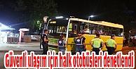 Güvenli ulaşım için halk otobüsleri denetlendi