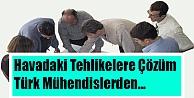 Havadaki Tehlikelere Türk Mühendislerden Çözüm