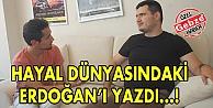 Hayal Dünyasındaki Erdoğanı yazdı