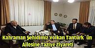 Kahraman Şehidimiz Volkan Tantürkün ailesine taziye ziyareti