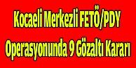 Kocaeli merkezli FETÖ/PDY operasyonunda 9 gözaltı kararı