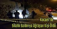 Kocaelide silahlı saldırıya uğrayan kişi ağır yaralandı