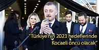 """Türkiyenin 2023 hedeflerinde Kocaeli öncü olacak"""""""