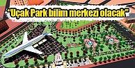 Uçak Park bilim merkezi olacak