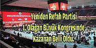 Yeniden Refah Partisi 1. Olağan Büyük Kongresinde Kazanan Belli Oldu.