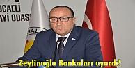 Zeytinoğlu Bankaları uyardı!