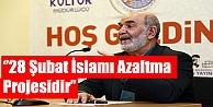 ''28 ŞUBAT İSLAMI AZALTMA PROJESİDİR''