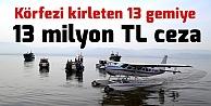 Körfezi kirleten 13 gemiye 13 milyon TL ceza