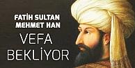 Vefat Yıl Dönümünde Sultan Fatih, Devletten Vefa Bekliyor