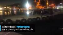 Darbe gecesi feribotlarla vatandaşın yardımına koştular